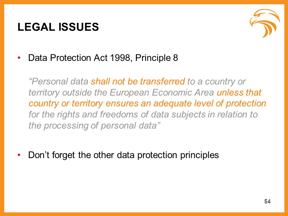 54 LEGAL ISSUES Data Protection Act 1998, Principle 8 Personal data shall not be transferred to a country or territory outside the European Economic A