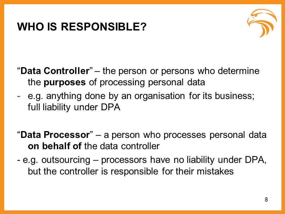 8 WHO IS RESPONSIBLE? Data Controller – the person or persons who determine the purposes of processing personal data -e.g. anything done by an organis