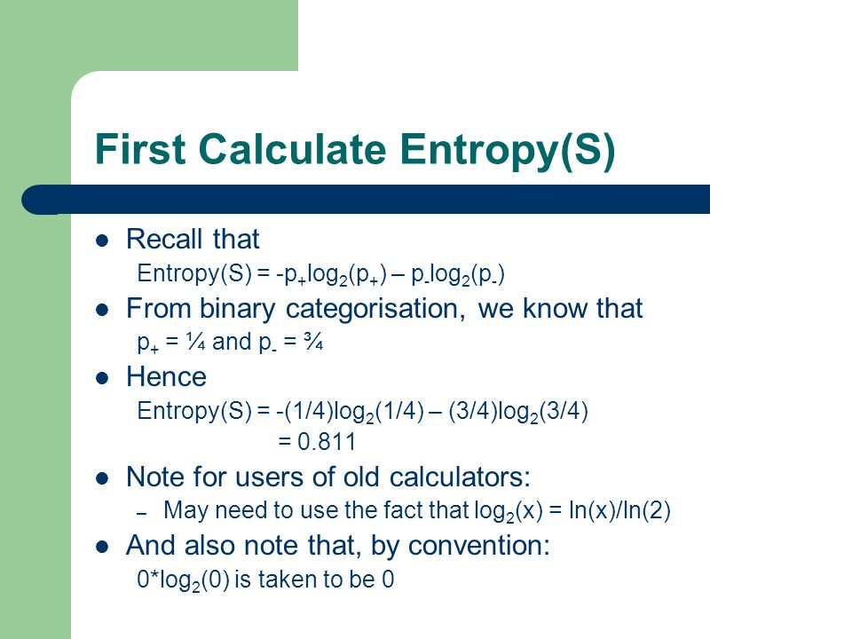 First Calculate Entropy(S) Recall that Entropy(S) = -p + log 2 (p + ) – p - log 2 (p - ) From binary categorisation, we know that p + = ¼ and p - = ¾ Hence Entropy(S) = -(1/4)log 2 (1/4) – (3/4)log 2 (3/4) = Note for users of old calculators: – May need to use the fact that log 2 (x) = ln(x)/ln(2) And also note that, by convention: 0*log 2 (0) is taken to be 0