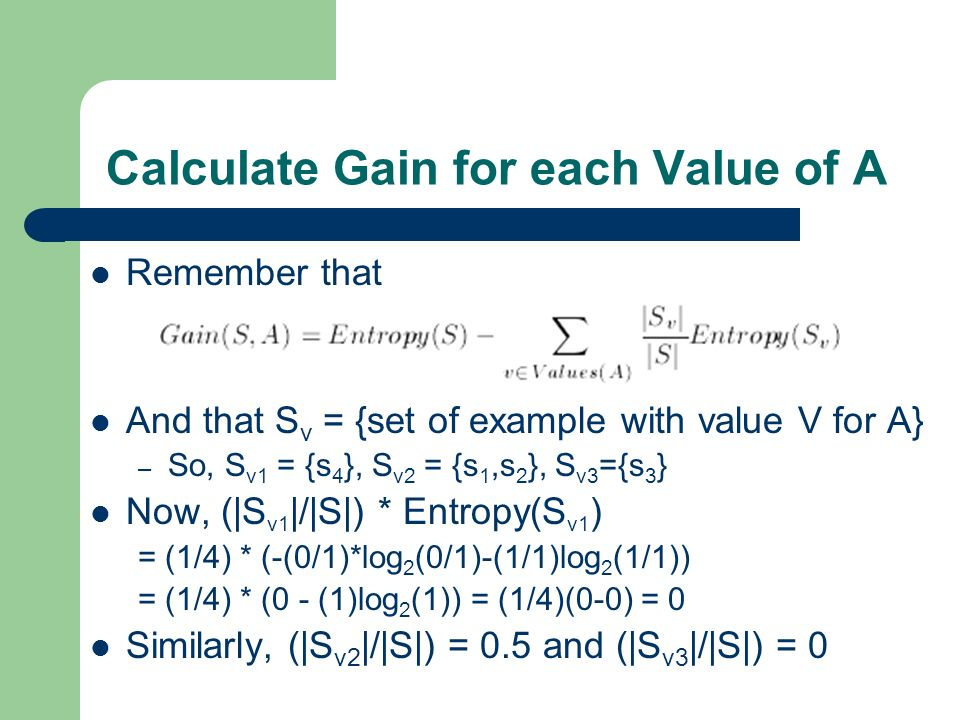 Calculate Gain for each Value of A Remember that And that S v = {set of example with value V for A} – So, S v1 = {s 4 }, S v2 = {s 1,s 2 }, S v3 ={s 3 } Now, (|S v1 |/|S|) * Entropy(S v1 ) = (1/4) * (-(0/1)*log 2 (0/1)-(1/1)log 2 (1/1)) = (1/4) * (0 - (1)log 2 (1)) = (1/4)(0-0) = 0 Similarly, (|S v2 |/|S|) = 0.5 and (|S v3 |/|S|) = 0