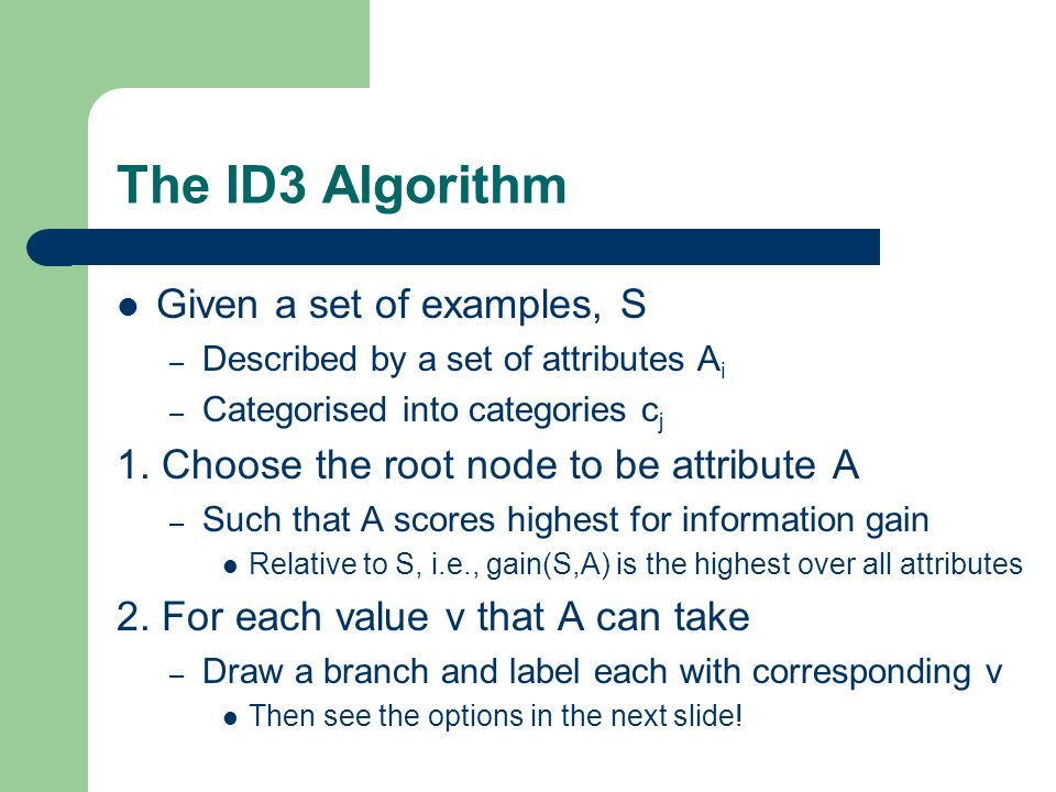 The ID3 Algorithm Given a set of examples, S – Described by a set of attributes A i – Categorised into categories c j 1.