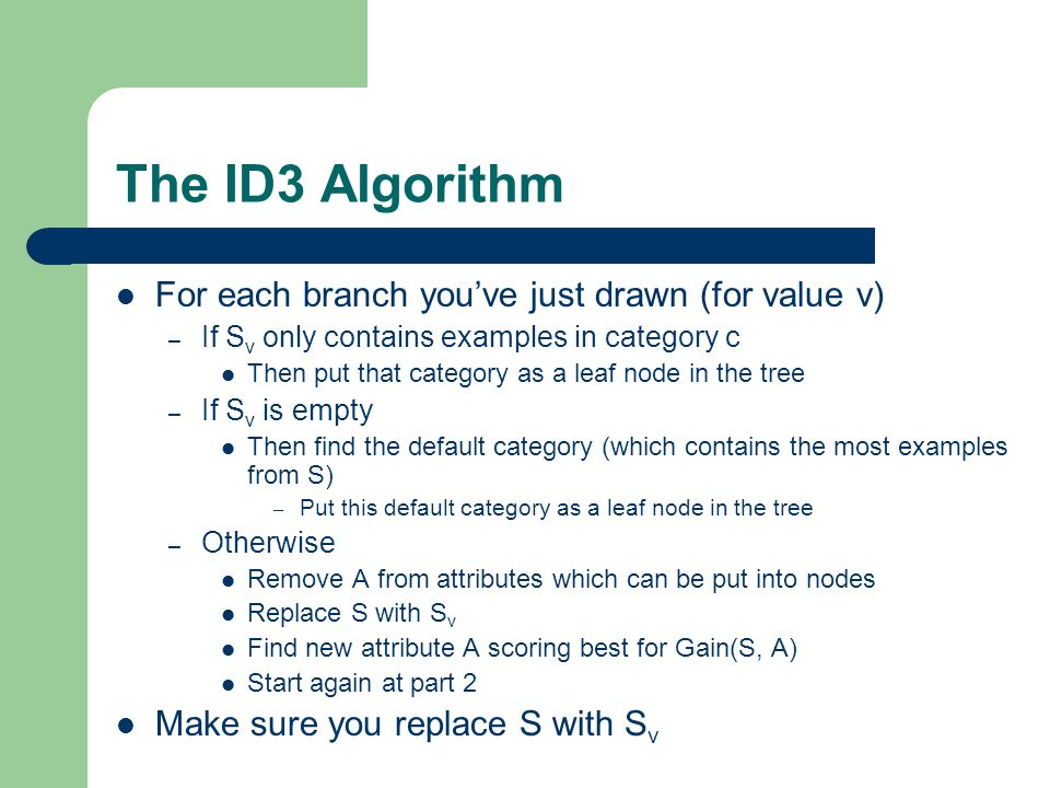 The ID3 Algorithm For each branch youve just drawn (for value v) – If S v only contains examples in category c Then put that category as a leaf node in the tree – If S v is empty Then find the default category (which contains the most examples from S) – Put this default category as a leaf node in the tree – Otherwise Remove A from attributes which can be put into nodes Replace S with S v Find new attribute A scoring best for Gain(S, A) Start again at part 2 Make sure you replace S with S v
