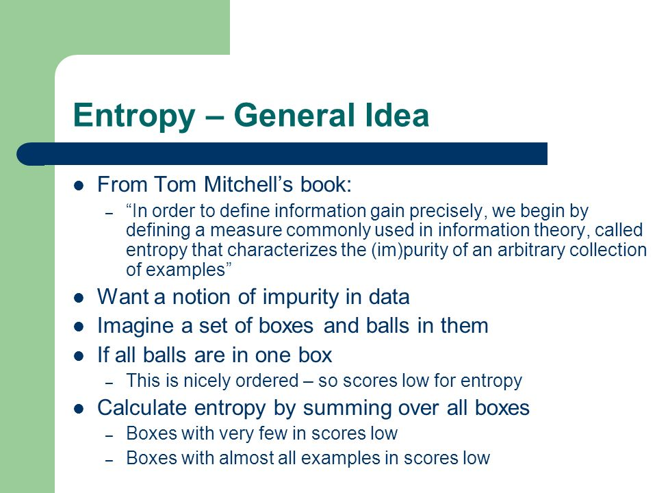 Entropy – General Idea From Tom Mitchells book: – In order to define information gain precisely, we begin by defining a measure commonly used in information theory, called entropy that characterizes the (im)purity of an arbitrary collection of examples Want a notion of impurity in data Imagine a set of boxes and balls in them If all balls are in one box – This is nicely ordered – so scores low for entropy Calculate entropy by summing over all boxes – Boxes with very few in scores low – Boxes with almost all examples in scores low