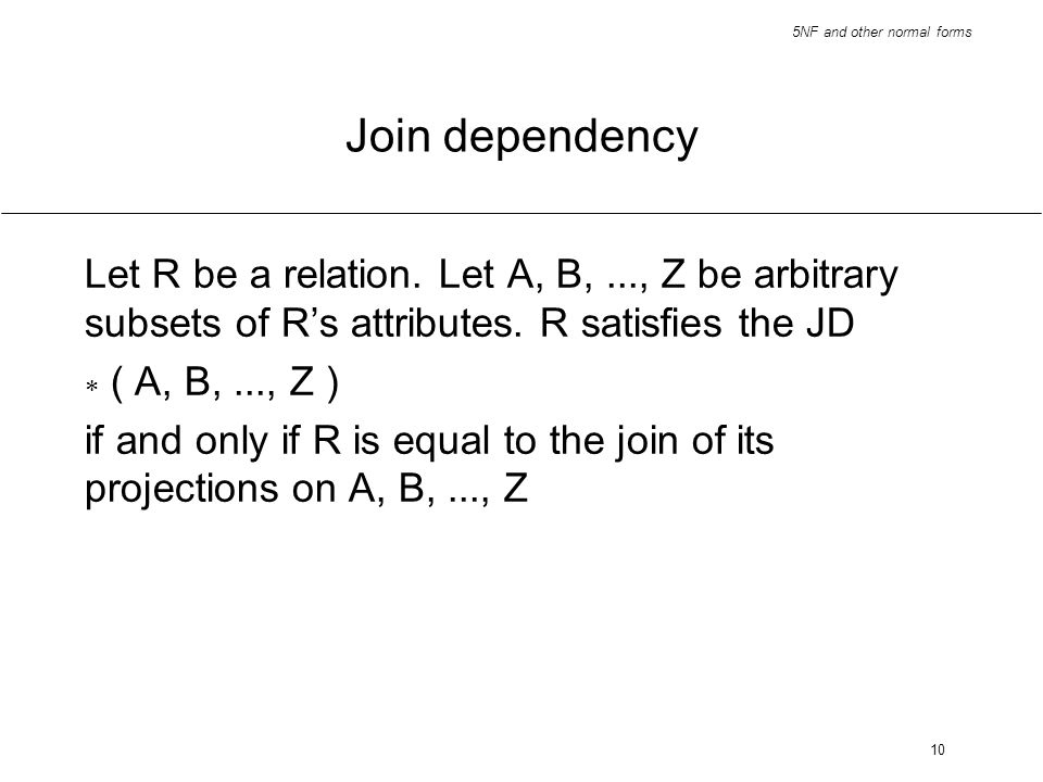 5NF and other normal forms 10 Join dependency Let R be a relation. Let A, B,..., Z be arbitrary subsets of Rs attributes. R satisfies the JD ( A, B,..