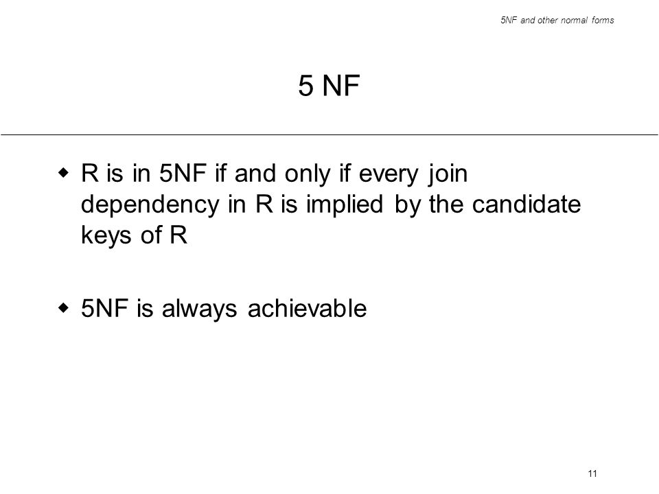 5NF and other normal forms 11 5 NF R is in 5NF if and only if every join dependency in R is implied by the candidate keys of R 5NF is always achievabl