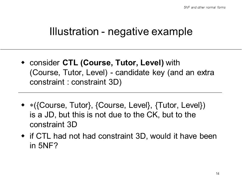 5NF and other normal forms 14 Illustration - negative example consider CTL (Course, Tutor, Level) with (Course, Tutor, Level) - candidate key (and an
