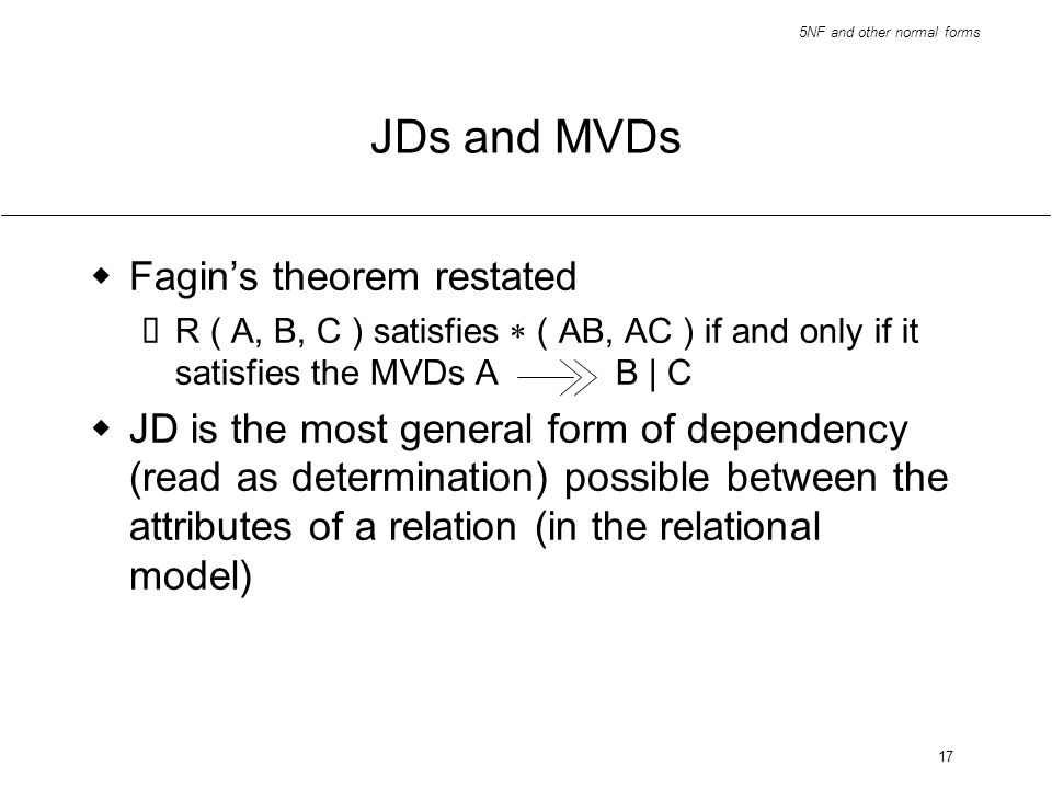 5NF and other normal forms 17 JDs and MVDs Fagins theorem restated R ( A, B, C ) satisfies ( AB, AC ) if and only if it satisfies the MVDs AB | C JD i