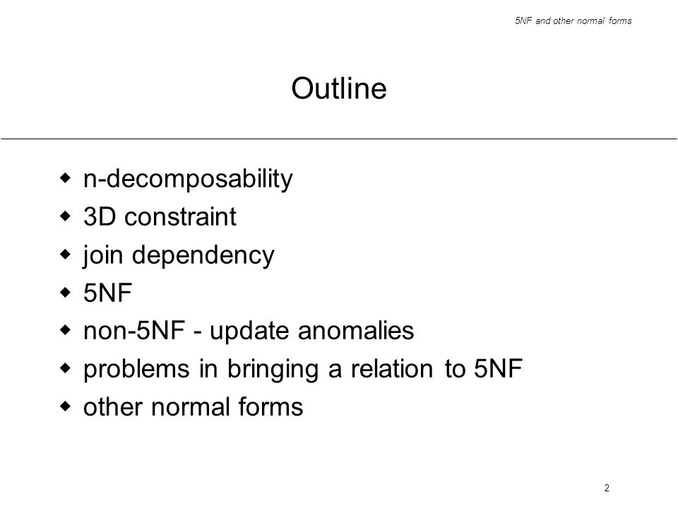 2 Outline n-decomposability 3D constraint join dependency 5NF non-5NF - update anomalies problems in bringing a relation to 5NF other normal forms