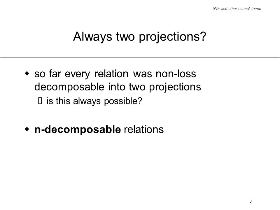 5NF and other normal forms 3 Always two projections? so far every relation was non-loss decomposable into two projections is this always possible? n-d