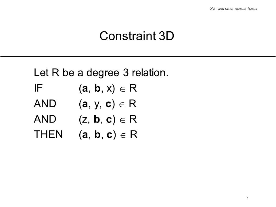 5NF and other normal forms 7 Constraint 3D Let R be a degree 3 relation. IF (a, b, x) R AND(a, y, c) R AND(z, b, c) R THEN(a, b, c) R