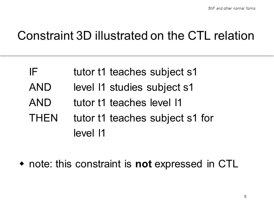 5NF and other normal forms 8 Constraint 3D illustrated on the CTL relation IFtutor t1 teaches subject s1 ANDlevel l1 studies subject s1 ANDtutor t1 te