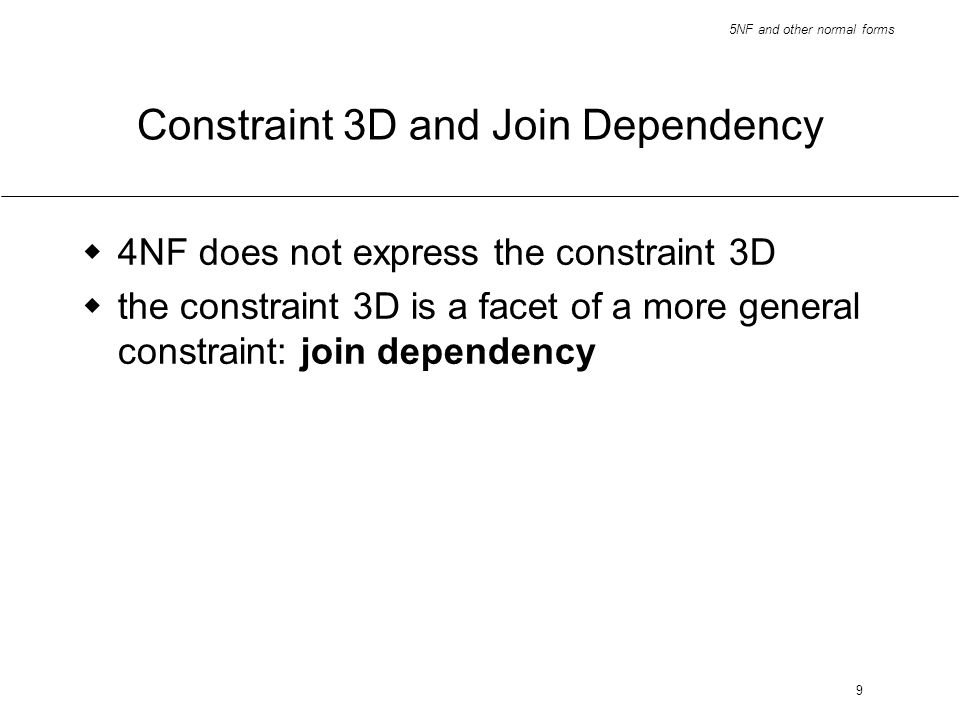 5NF and other normal forms 9 Constraint 3D and Join Dependency 4NF does not express the constraint 3D the constraint 3D is a facet of a more general c