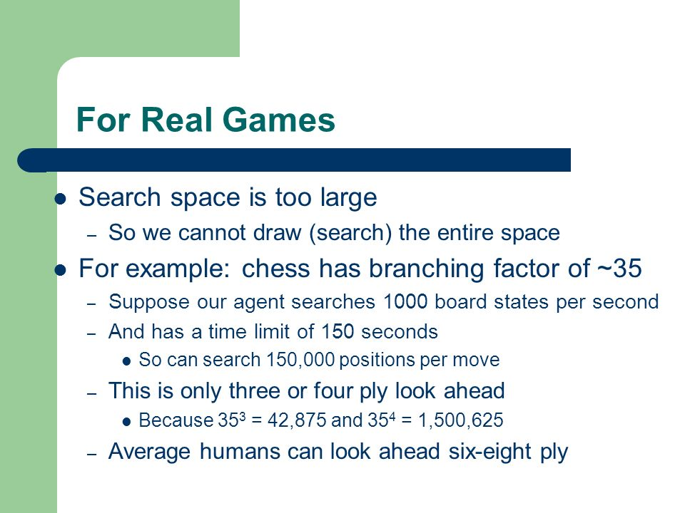 For Real Games Search space is too large – So we cannot draw (search) the entire space For example: chess has branching factor of ~35 – Suppose our ag