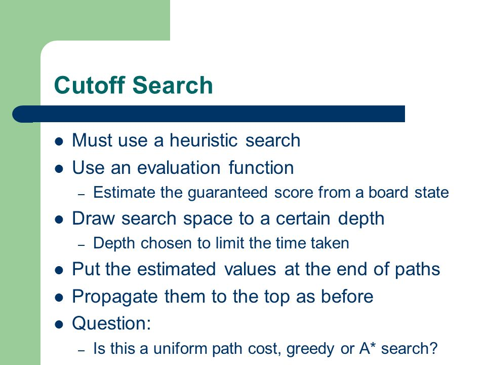 Cutoff Search Must use a heuristic search Use an evaluation function – Estimate the guaranteed score from a board state Draw search space to a certain