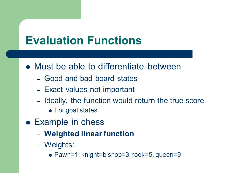 Evaluation Functions Must be able to differentiate between – Good and bad board states – Exact values not important – Ideally, the function would retu
