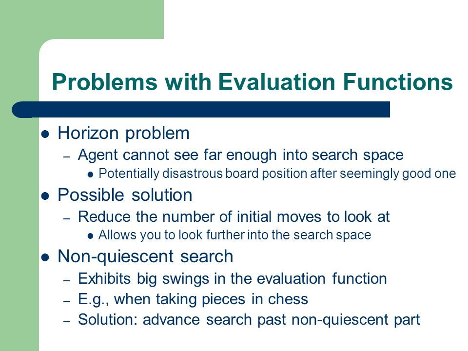 Problems with Evaluation Functions Horizon problem – Agent cannot see far enough into search space Potentially disastrous board position after seeming