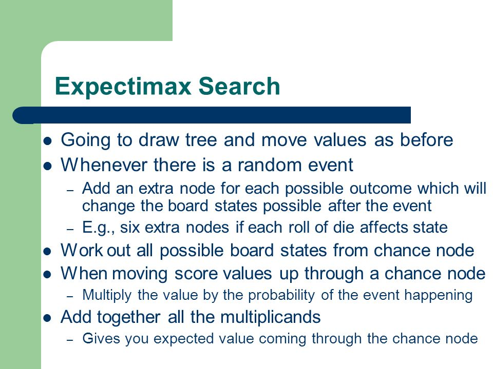 Expectimax Search Going to draw tree and move values as before Whenever there is a random event – Add an extra node for each possible outcome which wi