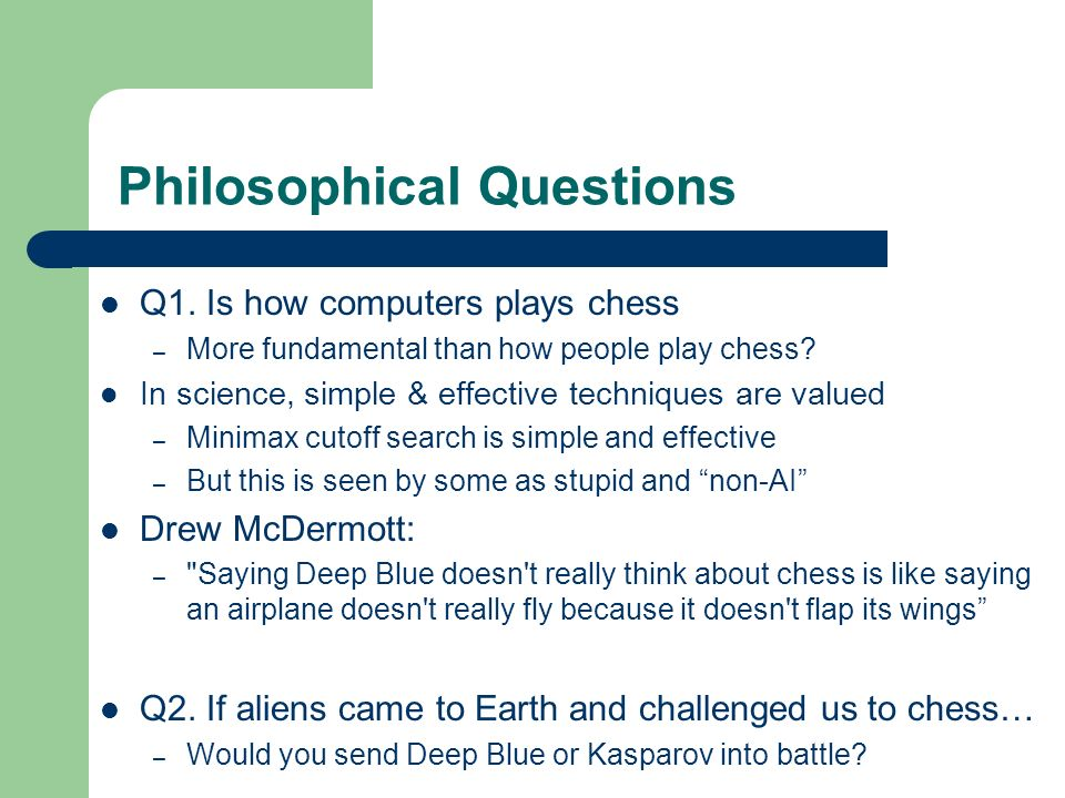 Philosophical Questions Q1. Is how computers plays chess – More fundamental than how people play chess? In science, simple & effective techniques are