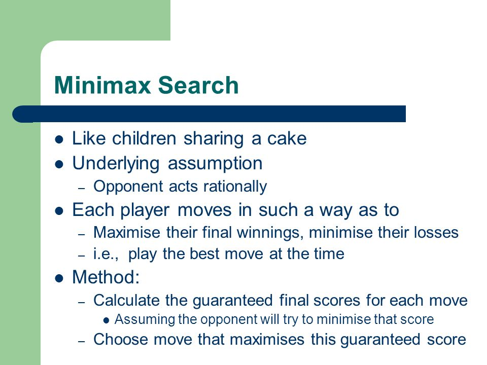 Minimax Search Like children sharing a cake Underlying assumption – Opponent acts rationally Each player moves in such a way as to – Maximise their fi