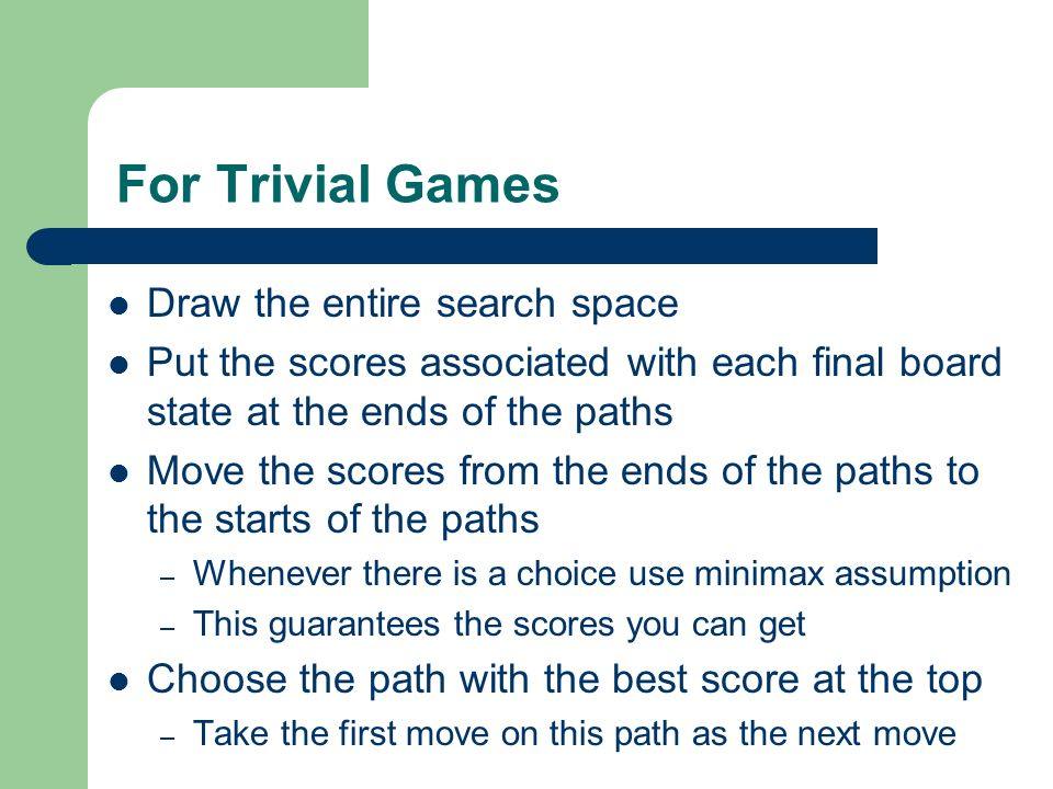 For Trivial Games Draw the entire search space Put the scores associated with each final board state at the ends of the paths Move the scores from the