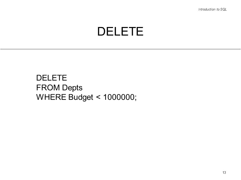 Introduction to SQL 13 DELETE FROM Depts WHERE Budget < 1000000;