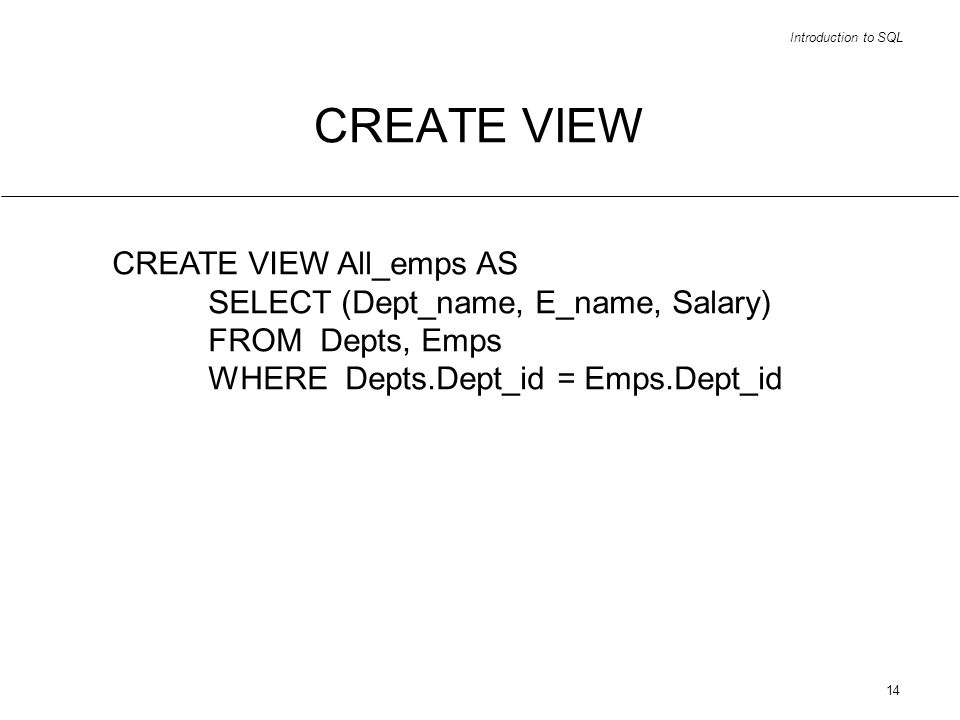 Introduction to SQL 14 CREATE VIEW CREATE VIEW All_emps AS SELECT (Dept_name, E_name, Salary) FROM Depts, Emps WHERE Depts.Dept_id = Emps.Dept_id
