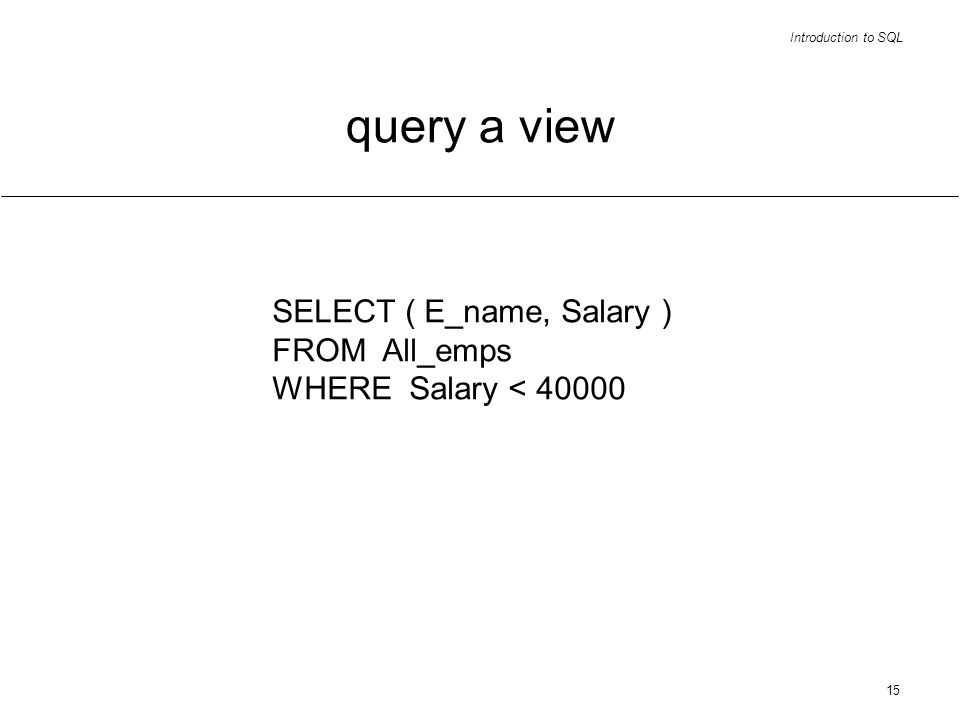 Introduction to SQL 15 query a view SELECT ( E_name, Salary ) FROM All_emps WHERE Salary < 40000