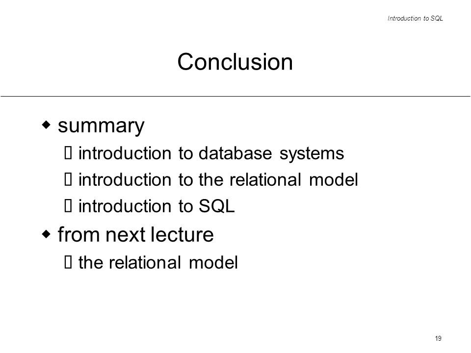 Introduction to SQL 19 Conclusion summary introduction to database systems introduction to the relational model introduction to SQL from next lecture the relational model