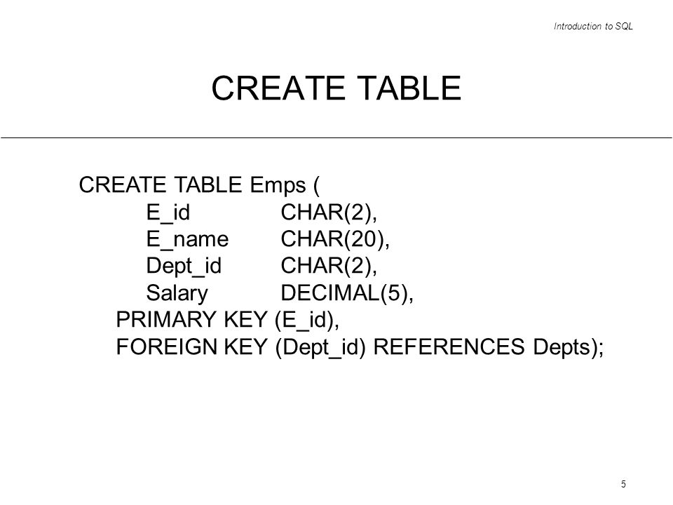 Introduction to SQL 6 restrict (via SELECT) SELECT ( E_id, E_name, Dept_id, Salary ) FROM Emps WHERE Salary > 33000;
