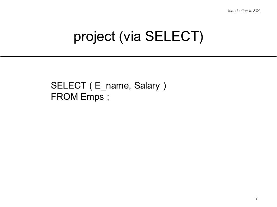 Introduction to SQL 7 project (via SELECT) SELECT ( E_name, Salary ) FROM Emps ;