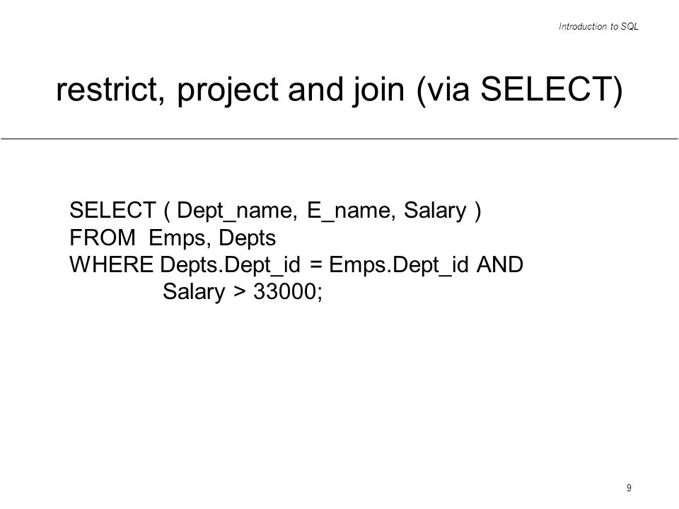 Introduction to SQL 9 restrict, project and join (via SELECT) SELECT ( Dept_name, E_name, Salary ) FROM Emps, Depts WHERE Depts.Dept_id = Emps.Dept_id AND Salary > 33000;
