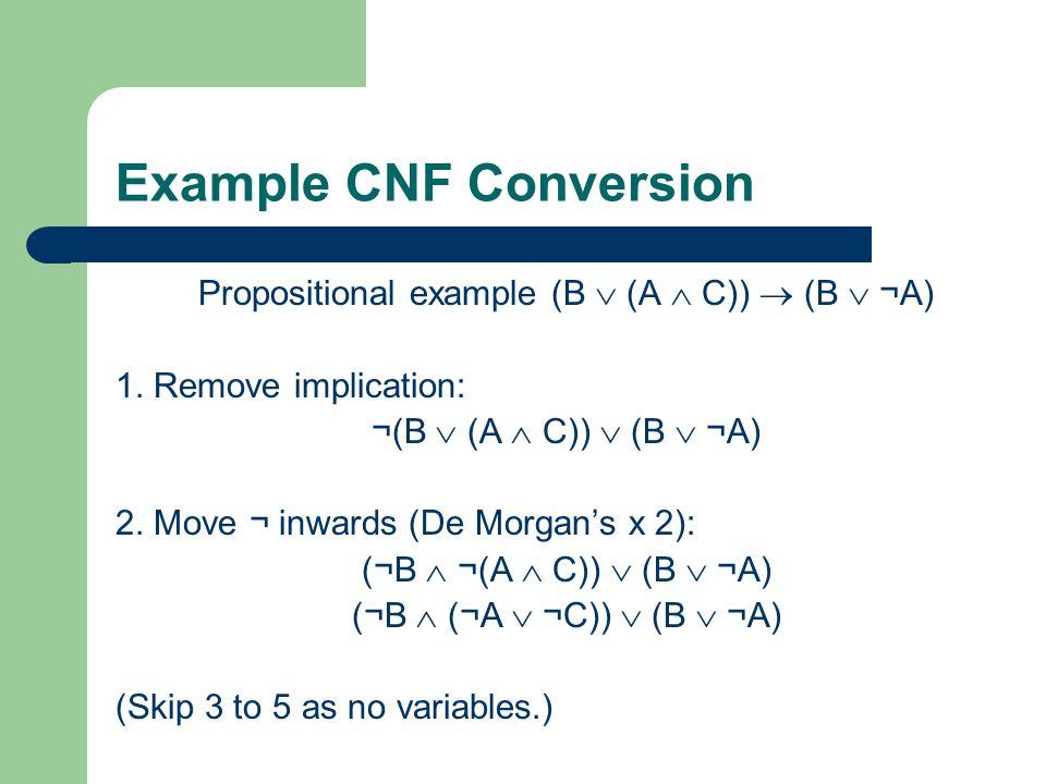 Example CNF Conversion Propositional example (B (A C)) (B ¬A) 1. Remove implication: ¬(B (A C)) (B ¬A) 2. Move ¬ inwards (De Morgans x 2): (¬B ¬(A C))