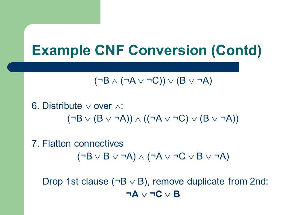Example CNF Conversion (Contd) (¬B (¬A ¬C)) (B ¬A) 6. Distribute over : (¬B (B ¬A)) ((¬A ¬C) (B ¬A)) 7. Flatten connectives (¬B B ¬A) (¬A ¬C B ¬A) Dro
