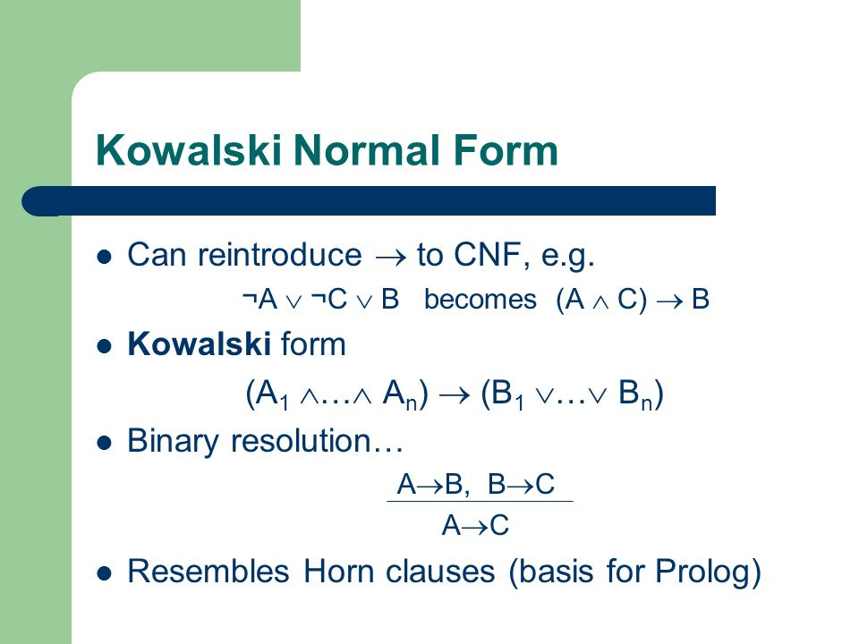Kowalski Normal Form Can reintroduce to CNF, e.g. ¬A ¬C B becomes (A C) B Kowalski form (A 1 … A n ) (B 1 … B n ) Binary resolution… A B, B C A C Rese