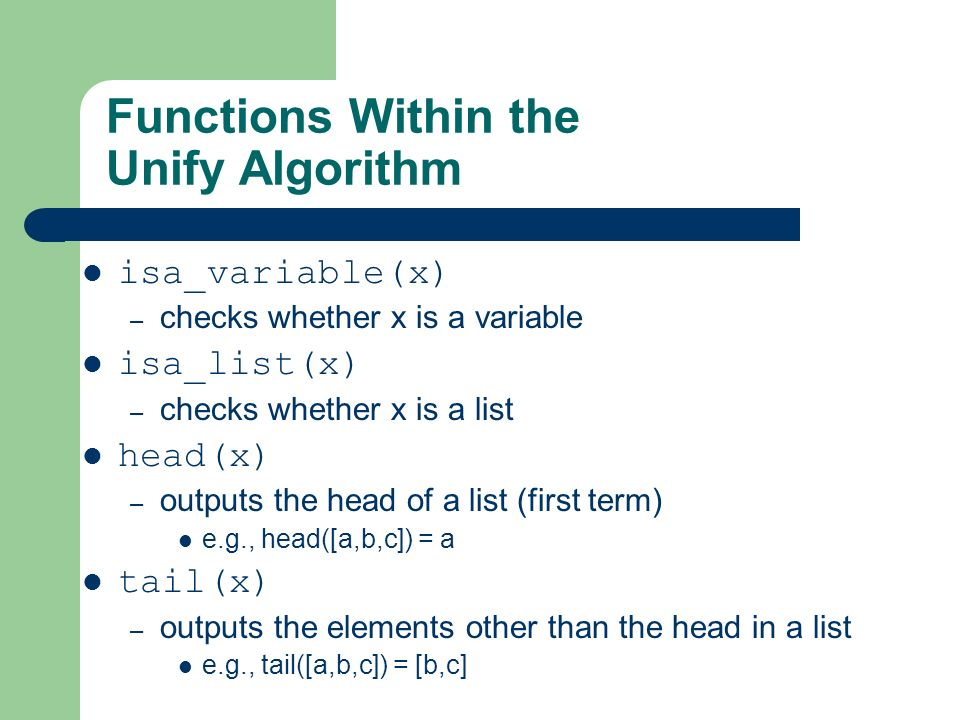 Functions Within the Unify Algorithm isa_variable(x) – checks whether x is a variable isa_list(x) – checks whether x is a list head(x) – outputs the h
