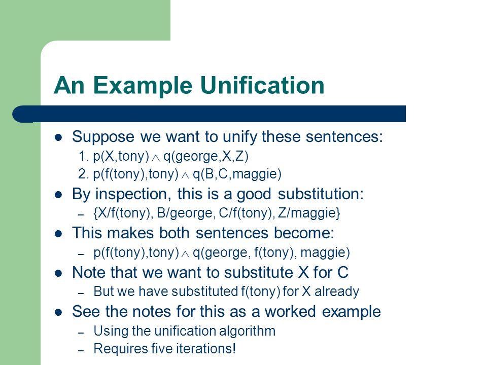 An Example Unification Suppose we want to unify these sentences: 1. p(X,tony) q(george,X,Z) 2. p(f(tony),tony) q(B,C,maggie) By inspection, this is a