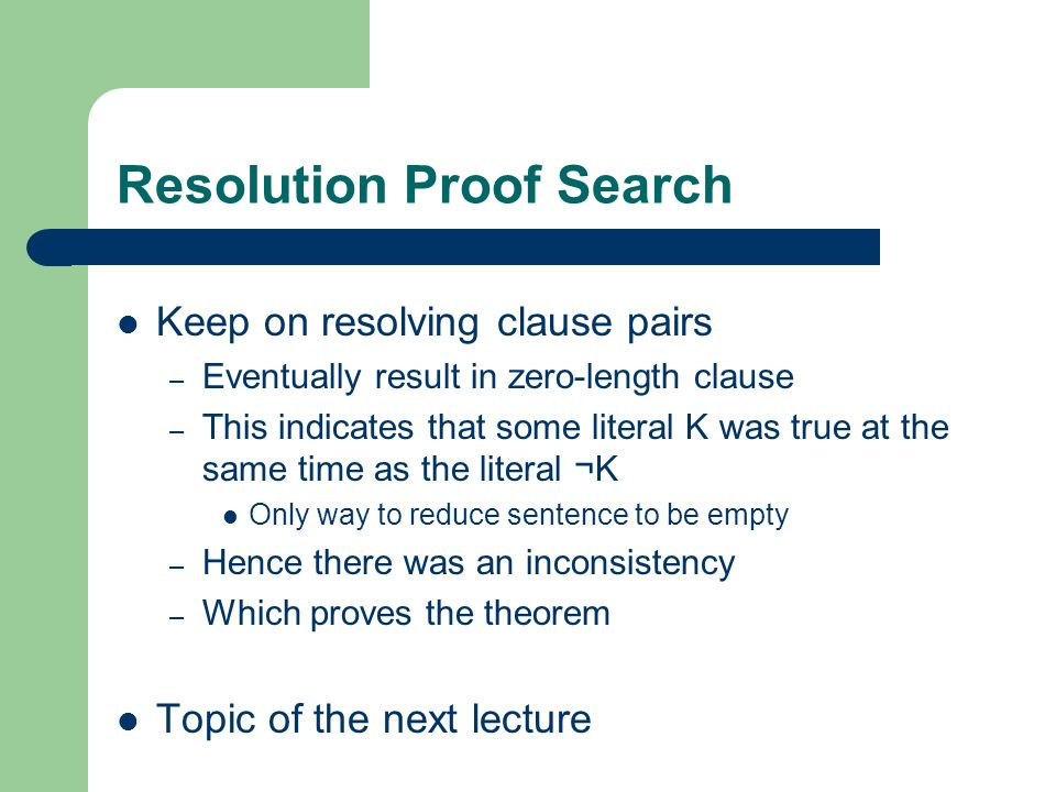 Resolution Proof Search Keep on resolving clause pairs – Eventually result in zero-length clause – This indicates that some literal K was true at the