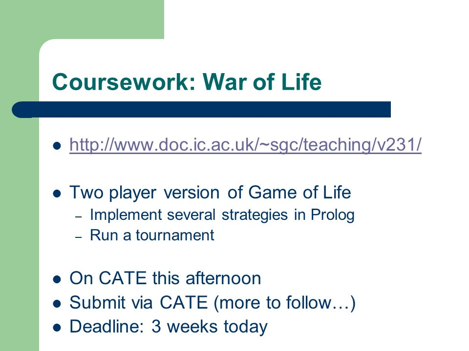 Coursework: War of Life http://www.doc.ic.ac.uk/~sgc/teaching/v231/ Two player version of Game of Life – Implement several strategies in Prolog – Run