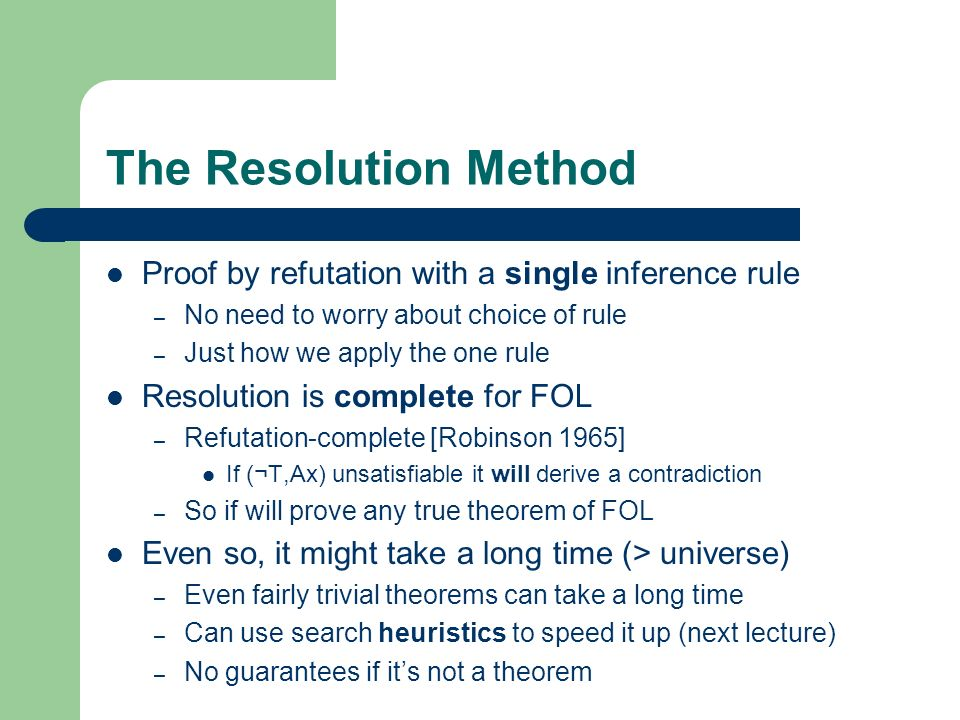 The Resolution Method Proof by refutation with a single inference rule – No need to worry about choice of rule – Just how we apply the one rule Resolu