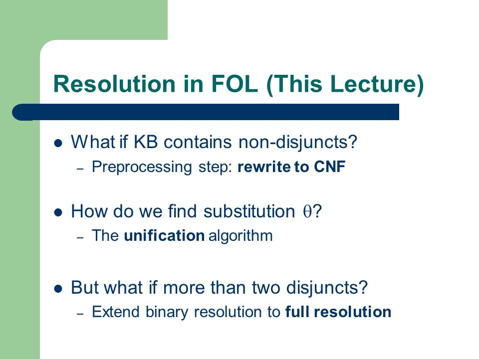 Resolution in FOL (This Lecture) What if KB contains non-disjuncts? – Preprocessing step: rewrite to CNF How do we find substitution ? – The unificati