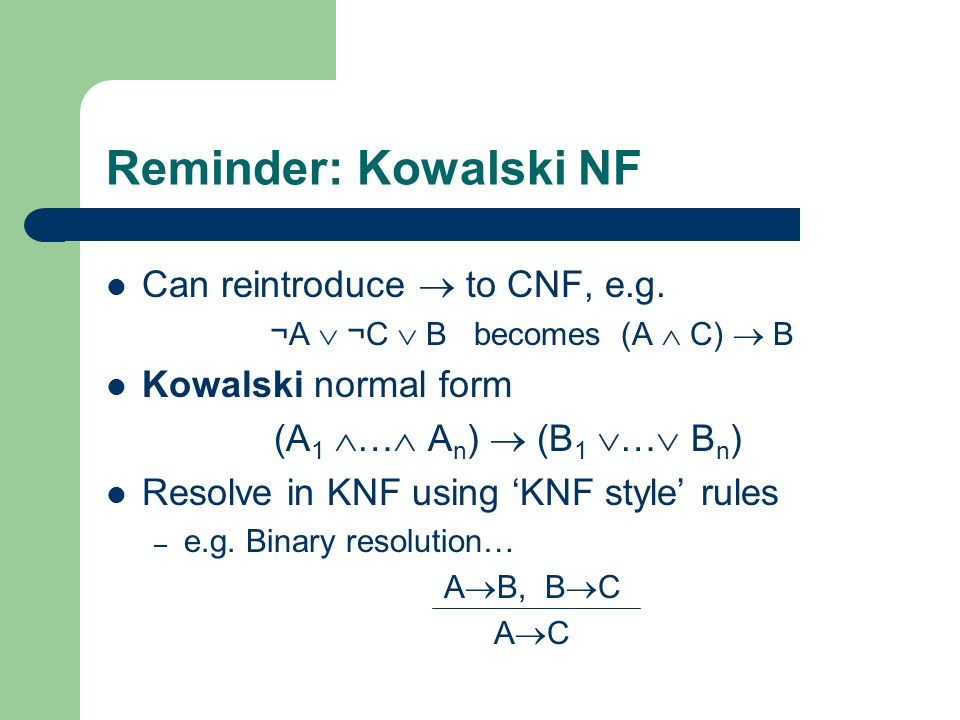 Reminder: Kowalski NF Can reintroduce to CNF, e.g. ¬A ¬C B becomes (A C) B Kowalski normal form (A 1 … A n ) (B 1 … B n ) Resolve in KNF using KNF sty