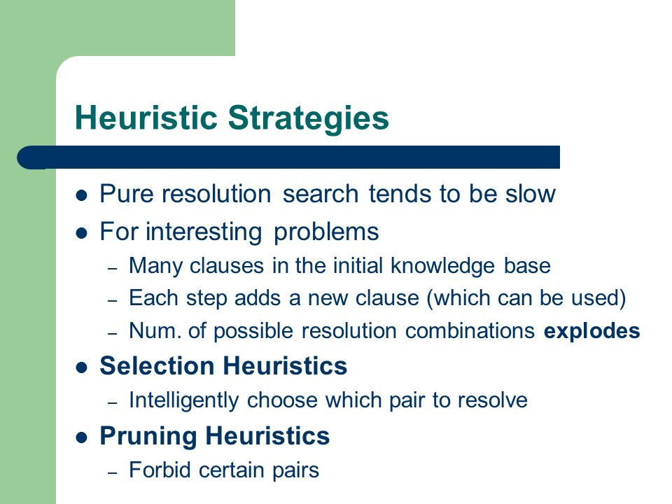 Heuristic Strategies Pure resolution search tends to be slow For interesting problems – Many clauses in the initial knowledge base – Each step adds a