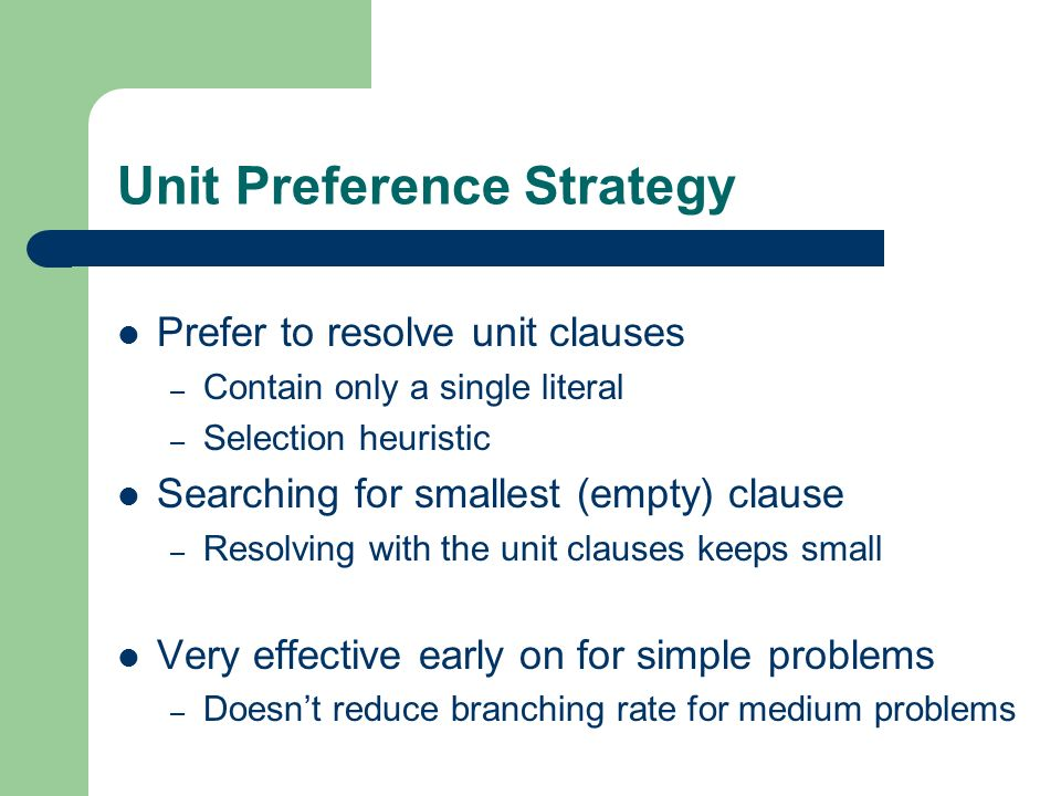 Unit Preference Strategy Prefer to resolve unit clauses – Contain only a single literal – Selection heuristic Searching for smallest (empty) clause –