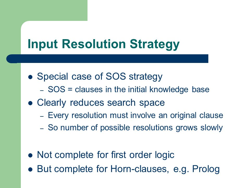 Input Resolution Strategy Special case of SOS strategy – SOS = clauses in the initial knowledge base Clearly reduces search space – Every resolution m