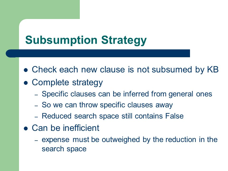 Subsumption Strategy Check each new clause is not subsumed by KB Complete strategy – Specific clauses can be inferred from general ones – So we can th
