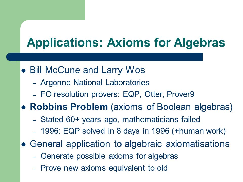 Applications: Axioms for Algebras Bill McCune and Larry Wos – Argonne National Laboratories – FO resolution provers: EQP, Otter, Prover9 Robbins Probl