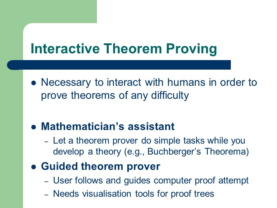 Interactive Theorem Proving Necessary to interact with humans in order to prove theorems of any difficulty Mathematicians assistant – Let a theorem pr
