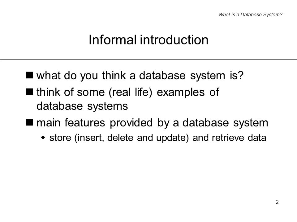 What is a Database System? 2 Informal introduction what do you think a database system is? think of some (real life) examples of database systems main