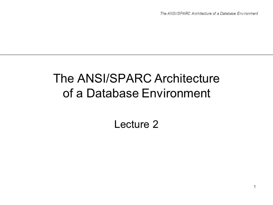 The ANSI/SPARC Architecture of a Database Environment 1 Lecture 2