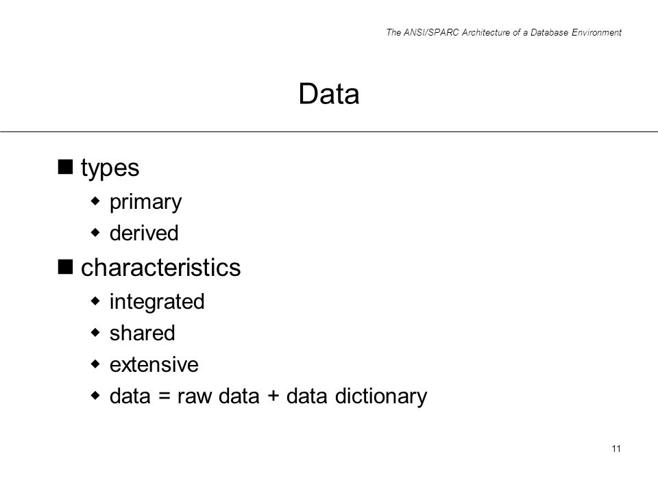 The ANSI/SPARC Architecture of a Database Environment 11 Data types primary derived characteristics integrated shared extensive data = raw data + data